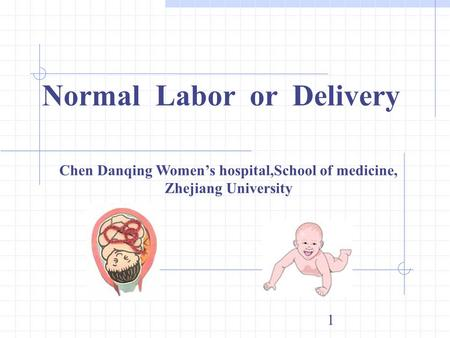 1 Normal Labor or Delivery Chen Danqing Women's hospital,School of medicine, Zhejiang University.