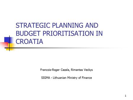 1 STRATEGIC PLANNING AND BUDGET PRIORITISATION IN CROATIA Francois-Roger Cazala, Rimantas Veckys SIGMA - Lithuanian Ministry of Finance.