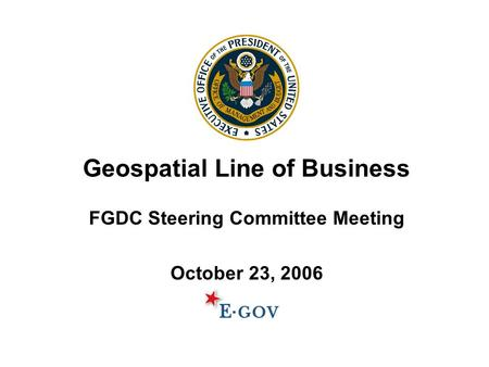 Geospatial Line of Business FGDC Steering Committee Meeting October 23, 2006.