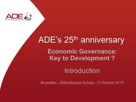 ADE's 25 th anniversary Economic Governance: Key to Development ? Introduction Bruxelles – Bibliothèque Solvay – 5 October 2015.