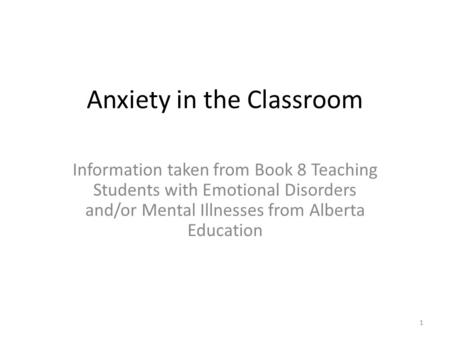 Anxiety in the Classroom Information taken from Book 8 Teaching Students with Emotional Disorders and/or Mental Illnesses from Alberta Education 1.