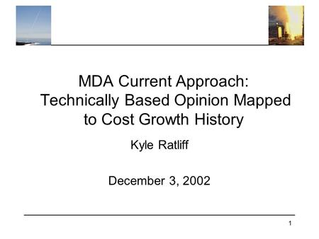 1 MDA Current Approach: Technically Based Opinion Mapped to Cost Growth History Kyle Ratliff December 3, 2002.