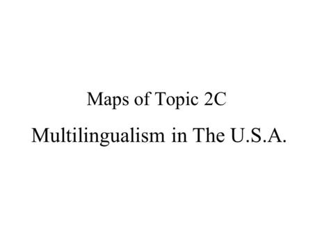 Maps of Topic 2C Multilingualism in The U.S.A. Topic 2c The dialectics between Monism & Pluralism, Monolingualism & Multilingualism in The U.S.A.