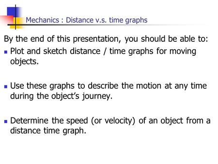 Mechanics : Distance v.s. time graphs By the end of this presentation, you should be able to: Plot and sketch distance / time graphs for moving objects.