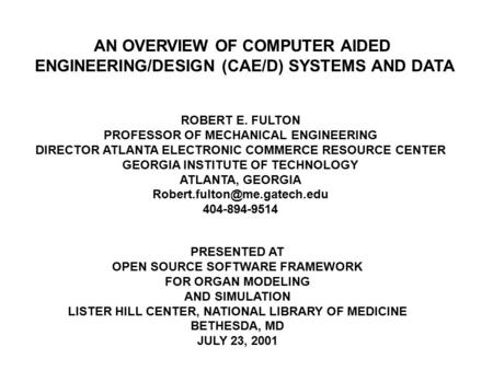 AN OVERVIEW OF COMPUTER AIDED ENGINEERING/DESIGN (CAE/D) SYSTEMS AND DATA ROBERT E. FULTON PROFESSOR OF MECHANICAL ENGINEERING DIRECTOR ATLANTA ELECTRONIC.