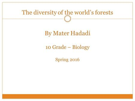 The diversity of the world's forests By Mater Hadadi 10 Grade – Biology Spring 2016.