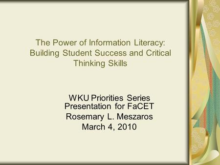 The Power of Information Literacy: Building Student Success and Critical Thinking Skills WKU Priorities Series Presentation for FaCET Rosemary L. Meszaros.