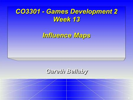 1 CO3301 - Games Development 2 Week 13 Influence Maps Gareth Bellaby.