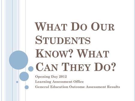 W HAT D O O UR S TUDENTS K NOW ? W HAT C AN T HEY D O ? Opening Day 2012 Learning Assessment Office General Education Outcome Assessment Results.