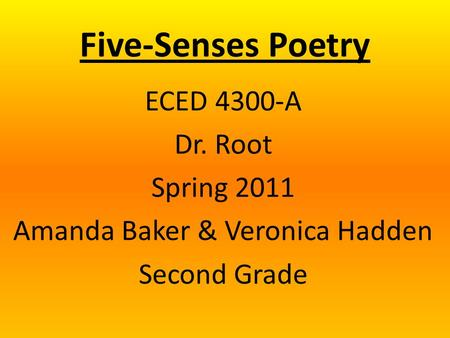 Five-Senses Poetry ECED 4300-A Dr. Root Spring 2011 Amanda Baker & Veronica Hadden Second Grade.
