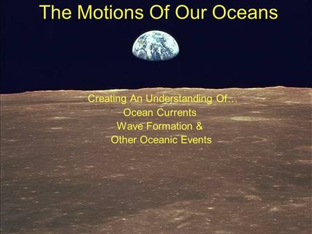 The Motions Of Our Oceans Creating An Understanding Of… Ocean Currents Wave Formation & Other Oceanic Events.