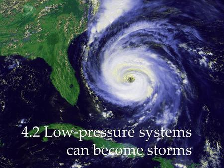 { 4.2 Low-pressure systems can become storms.  A tropical storm is a low-pressure system that starts near the equator and has winds that blow at 65km/h.