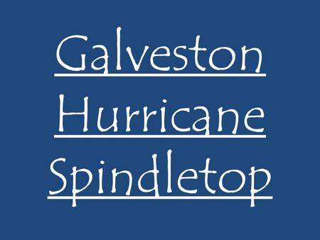 Galveston Hurricane Spindletop. Galveston, TX By 1900 Galveston was one of the busiest ports in the United States. More than $85 million in cotton was.