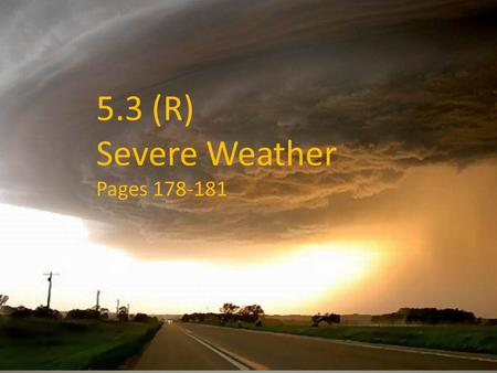 4.3 Severe Weather Pages 178-181 5.3 (R) Severe Weather Pages 178-181.
