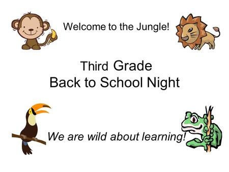 Third Grade Back to School Night We are wild about learning! Welcome to the Jungle!