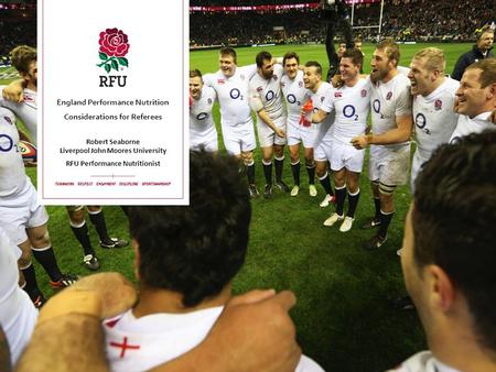 England Performance Nutrition Considerations for Referees Robert Seaborne Liverpool John Moores University RFU Performance Nutritionist.