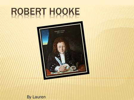 By Lauren. Robert Hooke was born on the 28 th of July 1635 in Freshwater, Isle of Wight, England. He died on the 3 rd of March 1703 in London, England.