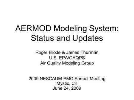 AERMOD Modeling System: Status and Updates Roger Brode & James Thurman U.S. EPA/OAQPS Air Quality Modeling Group 2009 NESCAUM PMC Annual Meeting Mystic,