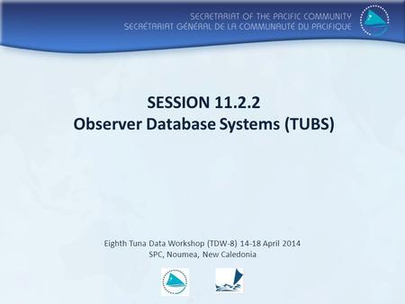 SESSION 11.2.2 Observer Database Systems (TUBS) Eighth Tuna Data Workshop (TDW-8) 14-18 April 2014 SPC, Noumea, New Caledonia.
