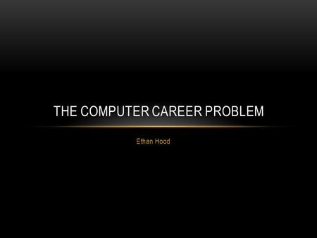 "Ethan Hood THE COMPUTER CAREER PROBLEM. THE PROBLEM The focus question is: ""Is a computer career for me?"" We need to identify the criteria for answering."