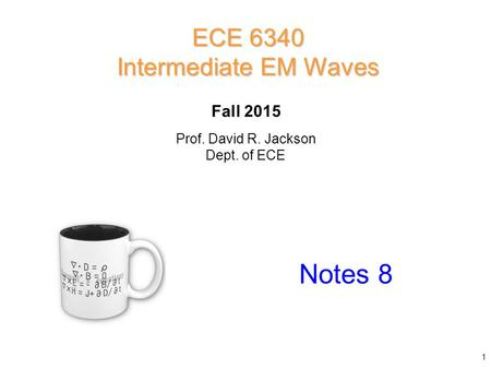 Prof. David R. Jackson Dept. of ECE Fall 2015 Notes 8 ECE 6340 Intermediate EM Waves 1.
