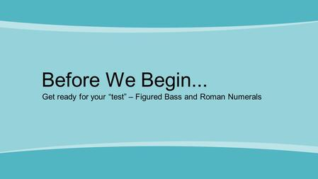 "Before We Begin... Get ready for your ""test"" – Figured Bass and Roman Numerals."