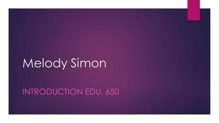 Melody Simon INTRODUCTION EDU. 650. Who am I?  Born & Raised in Las Vegas NV  I graduated from Nevada State College 2008 in Integrated Studies in Education.
