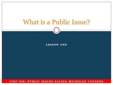 LESSON ONE What is a Public Issue? UNIT SIX: PUBLIC ISSUES FACING MICHIGAN CITIZENS.