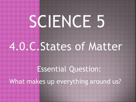 4.0.C.States of Matter Essential Question: What makes up everything around us? SCIENCE 5.