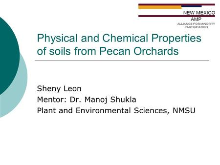 Physical and Chemical Properties of soils from Pecan Orchards Sheny Leon Mentor: Dr. Manoj Shukla Plant and Environmental Sciences, NMSU NEW MEXICO AMP.