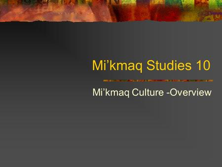 Mi'kmaq Studies 10 Mi'kmaq Culture -Overview. The Mi'kmaq: Who We Are The Native people of Nova Scotia all belong to the Mi'kmaq tribe. At the time of.