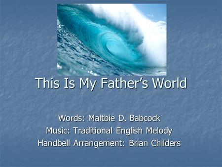 This Is My Father's World Words: Maltbie D. Babcock Music: Traditional English Melody Handbell Arrangement: Brian Childers.
