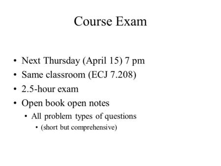 Course Exam Next Thursday (April 15) 7 pm Same classroom (ECJ 7.208) 2.5-hour exam Open book open notes All problem types of questions (short but comprehensive)