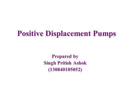 Positive Displacement Pumps Prepared by Singh Pritish Ashok (130840105052)