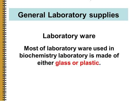 1 General Laboratory supplies Laboratory ware Most of laboratory ware used in biochemistry laboratory is made of either glass or plastic.