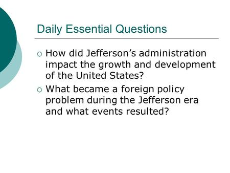 Daily Essential Questions  How did Jefferson's administration impact the growth and development of the United States?  What became a foreign policy.