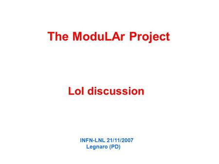 The ModuLAr Project LoI discussion INFN-LNL 21/11/2007 Legnaro (PD)
