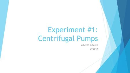 Experiment #1: Centrifugal Pumps Alberto J.Pérez #79737.