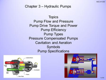 1 of 69 MECH1300 Chapter 3 – Hydraulic Pumps Topics Pump Flow and Pressure Pump Drive Torque and Power Pump Efficiency Pump Types Pressure Compensated.