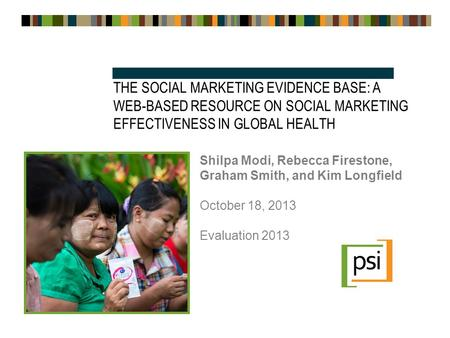 THE SOCIAL MARKETING EVIDENCE BASE: A WEB-BASED RESOURCE ON SOCIAL MARKETING EFFECTIVENESS IN GLOBAL HEALTH Shilpa Modi, Rebecca Firestone, Graham Smith,