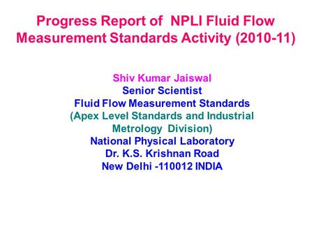 Progress Report of NPLI Fluid Flow Measurement Standards Activity (2010-11) Shiv Kumar Jaiswal Senior Scientist Fluid Flow Measurement Standards (Apex.
