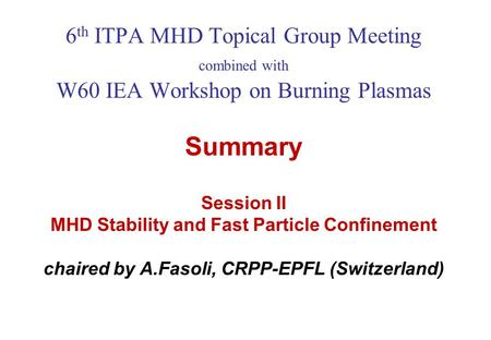 6 th ITPA MHD Topical Group Meeting combined with W60 IEA Workshop on Burning Plasmas Summary Session II MHD Stability and Fast Particle Confinement chaired.