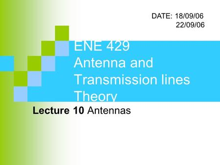 ENE 429 Antenna and Transmission lines Theory Lecture 10 Antennas DATE: 18/09/06 22/09/06.