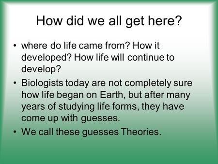 How did we all get here? where do life came from? How it developed? How life will continue to develop? Biologists today are not completely sure how life.