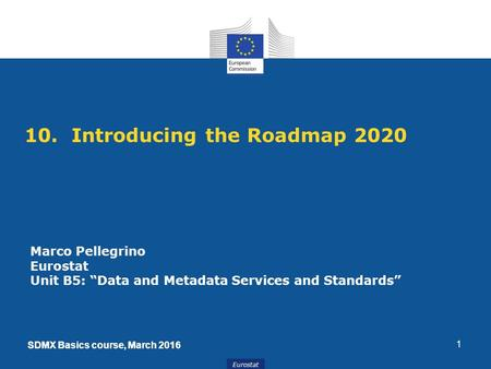 "SDMX Basics course, March 2016 Eurostat SDMX Basics course, March 2016 10. Introducing the Roadmap 2020 1 Marco Pellegrino Eurostat Unit B5: ""Data and."