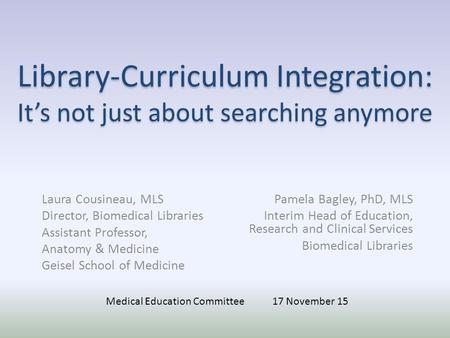 Library-Curriculum Integration: It's not just about searching anymore Laura Cousineau, MLS Director, Biomedical Libraries Assistant Professor, Anatomy.