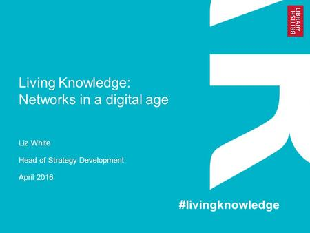 Living Knowledge: Networks in a digital age Liz White Head of Strategy Development April 2016 #livingknowledge.