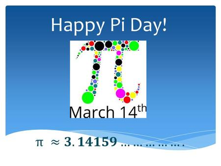 Happy Pi Day!.  It's the number you get by dividing the distance around the outside of a circle by its diameter. Not just any circle – Every circle!!!