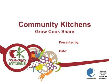 Community Kitchens Grow Cook Share Presented by: Date:
