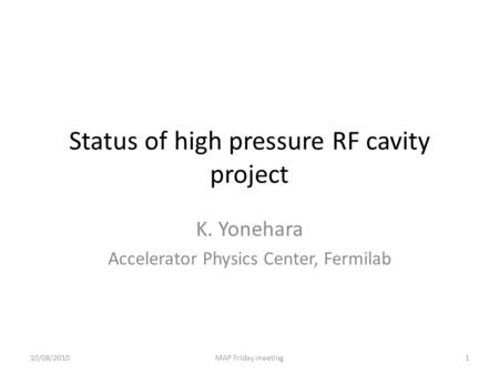 Status of high pressure RF cavity project K. Yonehara Accelerator Physics Center, Fermilab 10/08/20101MAP Friday meeting.